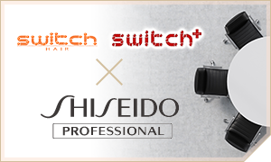 switch HAIR × SHISEIDO PROFESSIONAL